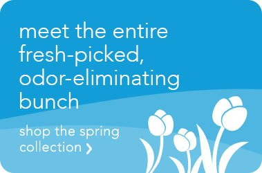 Meet the entire fresh-picked, odor-eliminating bunch. Shop the spring collection >